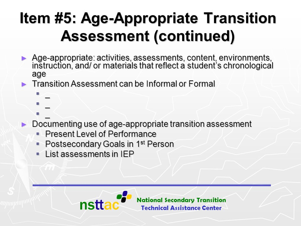 National Secondary Transition Technical Assistance Center Item #5: Age-Appropriate Transition Assessment (continued) Age-appropriate: activities, asse