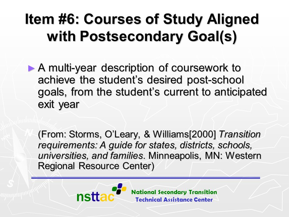 National Secondary Transition Technical Assistance Center Item #6: Courses of Study Aligned with Postsecondary Goal(s) A multi-year description of cou