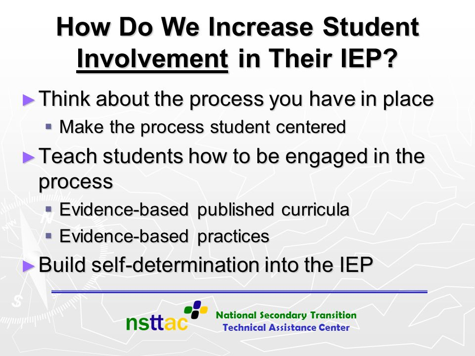National Secondary Transition Technical Assistance Center How Do We Increase Student Involvement in Their IEP? Think about the process you have in pla