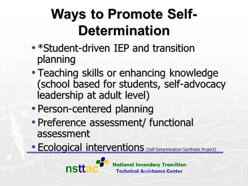 National Secondary Transition Technical Assistance Center Planning Student understands the IEP process and format Student understands the IEP process and format Student helps identify strengths, needs, and goals Student helps identify strengths, needs, and goals Most published curricula have excellent materials for helping students identify strengths, needs, and goals Most published curricula have excellent materials for helping students identify strengths, needs, and goals Provide community-based experiences (vocational, residential, leisure/recreation, educational) Provide community-based experiences (vocational, residential, leisure/recreation, educational)