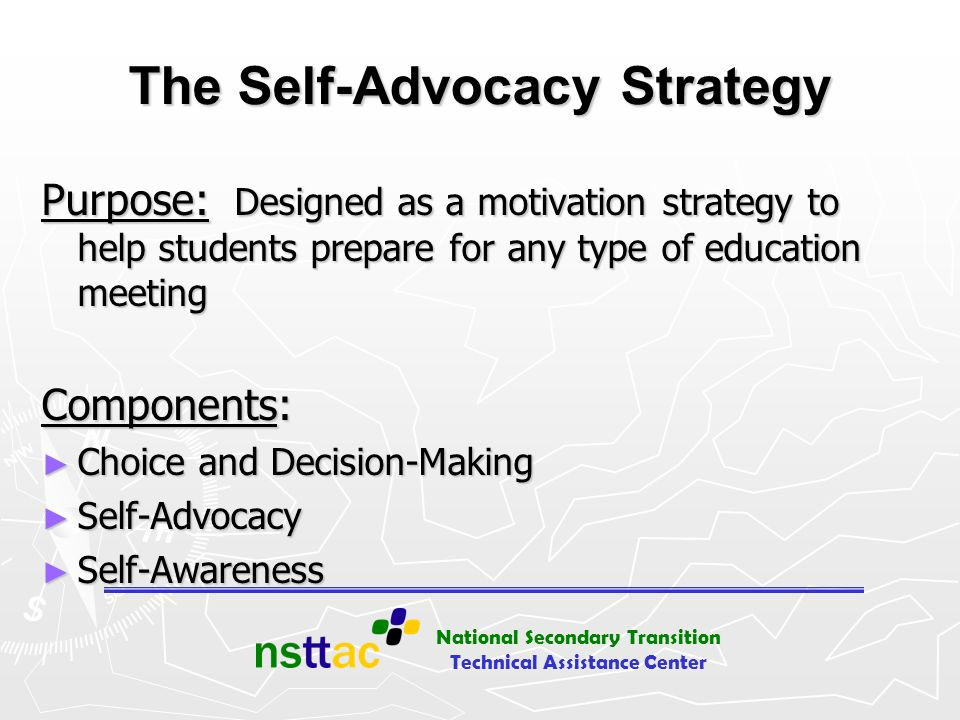 National Secondary Transition Technical Assistance Center The Self-Advocacy Strategy Purpose: Designed as a motivation strategy to help students prepa