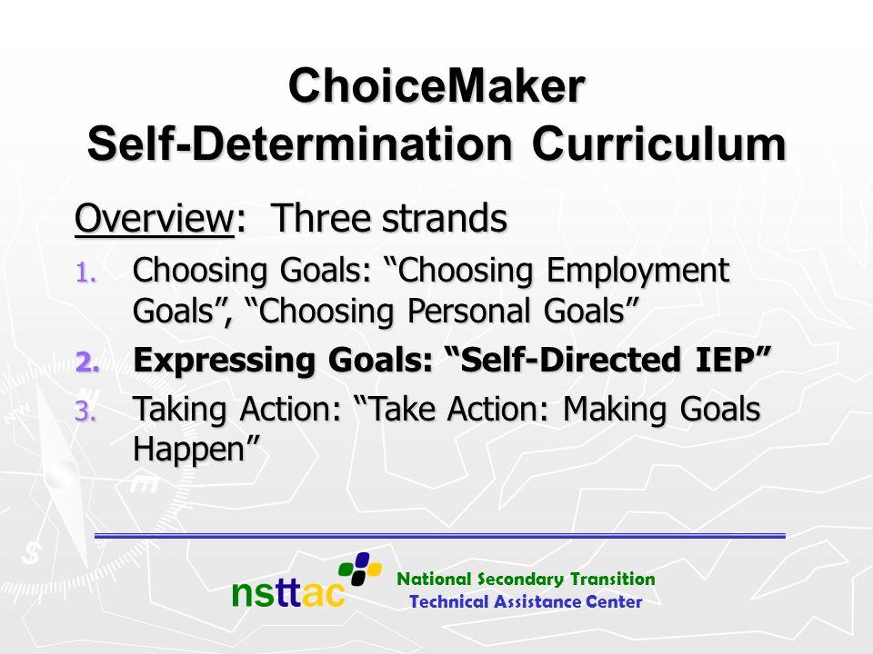 National Secondary Transition Technical Assistance Center ChoiceMaker Self-Determination Curriculum Overview: Three strands 1. Choosing Goals: Choosin