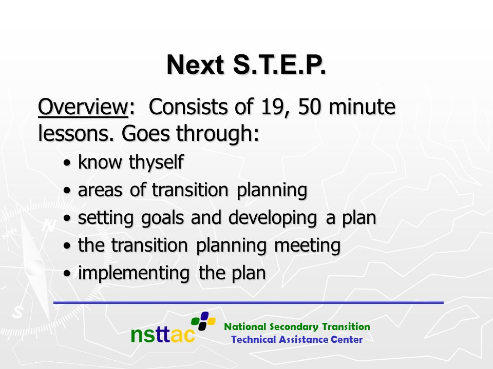 National Secondary Transition Technical Assistance Center Next S.T.E.P. Overview: Consists of 19, 50 minute lessons. Goes through: know thyselfknow th
