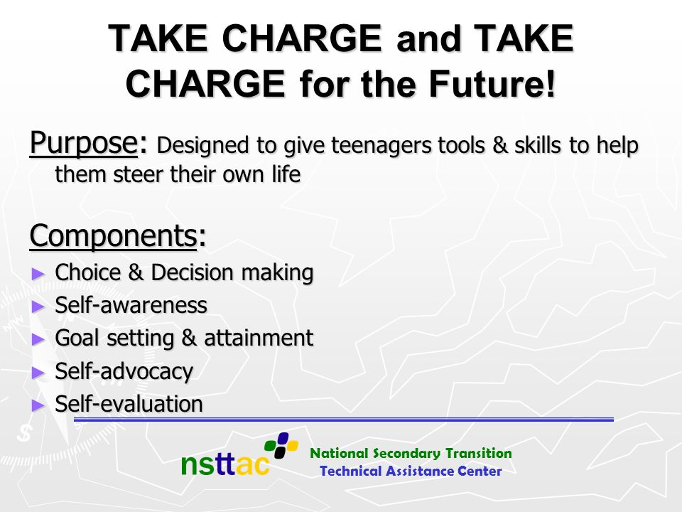 National Secondary Transition Technical Assistance Center TAKE CHARGE and TAKE CHARGE for the Future! Purpose: Designed to give teenagers tools & skil