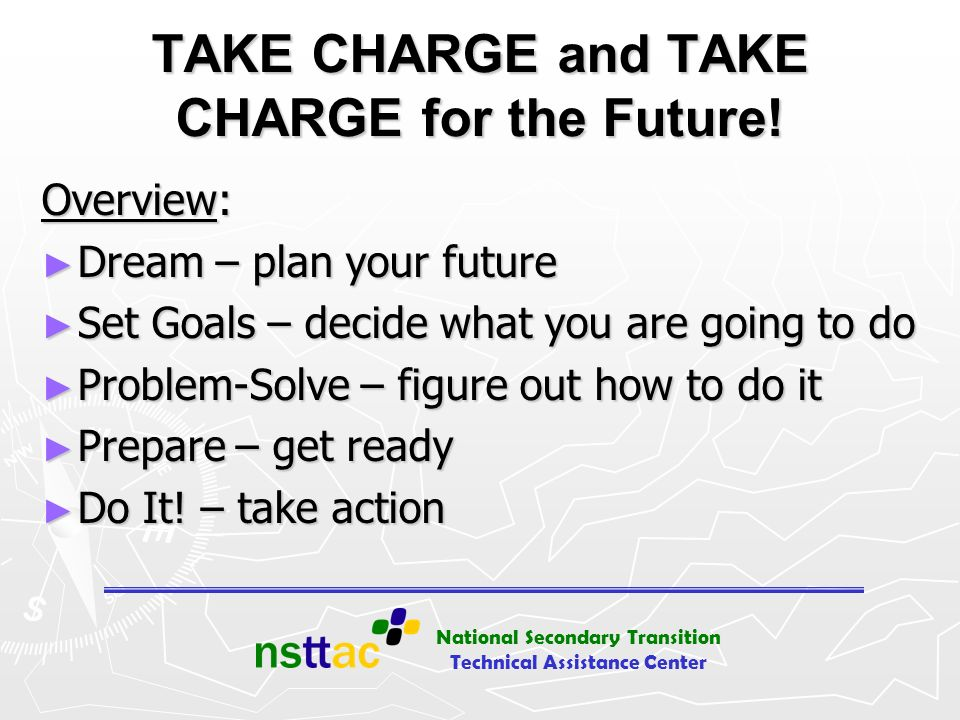 National Secondary Transition Technical Assistance Center TAKE CHARGE and TAKE CHARGE for the Future! Overview: Dream – plan your future Dream – plan