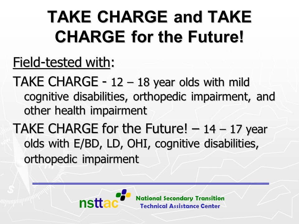 National Secondary Transition Technical Assistance Center TAKE CHARGE and TAKE CHARGE for the Future! Field-tested with: TAKE CHARGE - 12 – 18 year ol