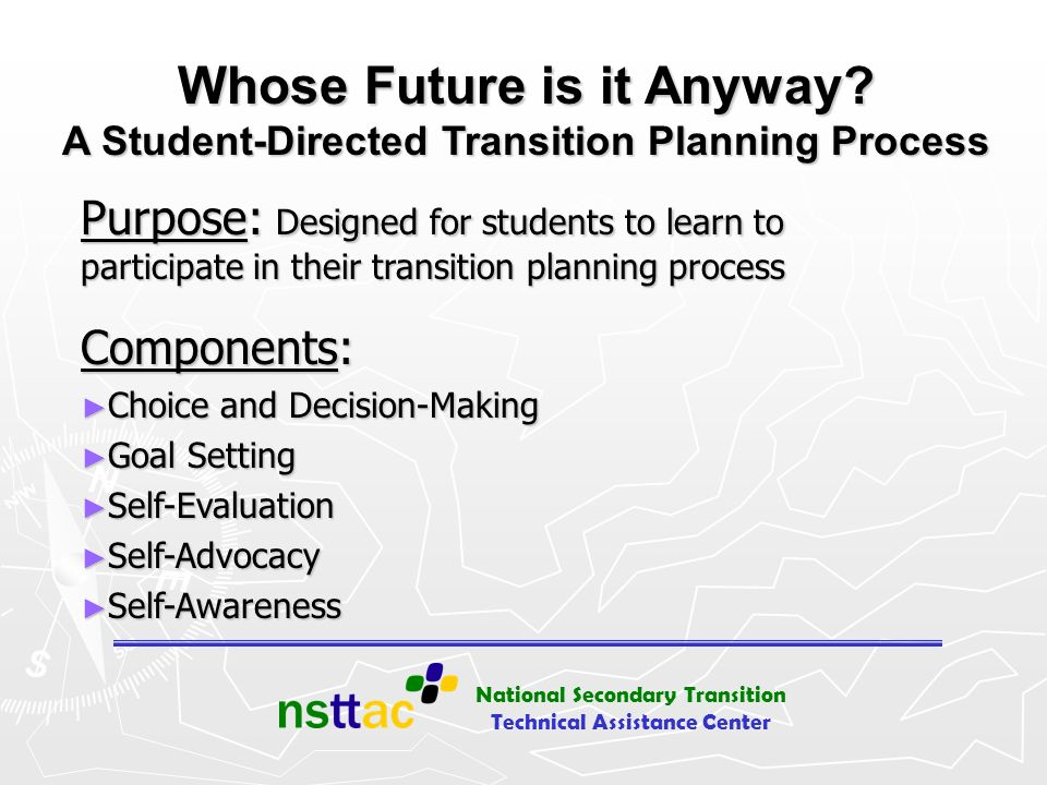 National Secondary Transition Technical Assistance Center Whose Future is it Anyway? A Student-Directed Transition Planning Process Purpose: Designed