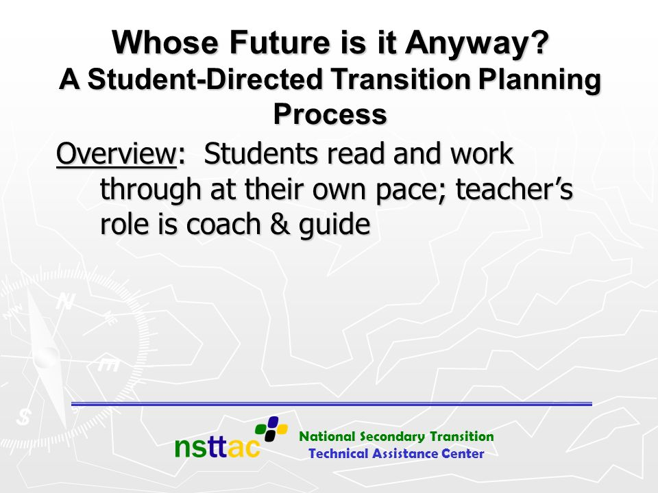 National Secondary Transition Technical Assistance Center Whose Future is it Anyway? A Student-Directed Transition Planning Process Overview: Students