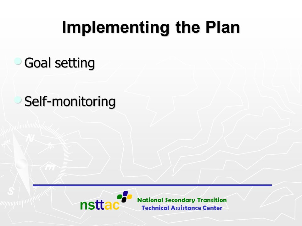 National Secondary Transition Technical Assistance Center Implementing the Plan Goal setting Goal setting Self-monitoring Self-monitoring