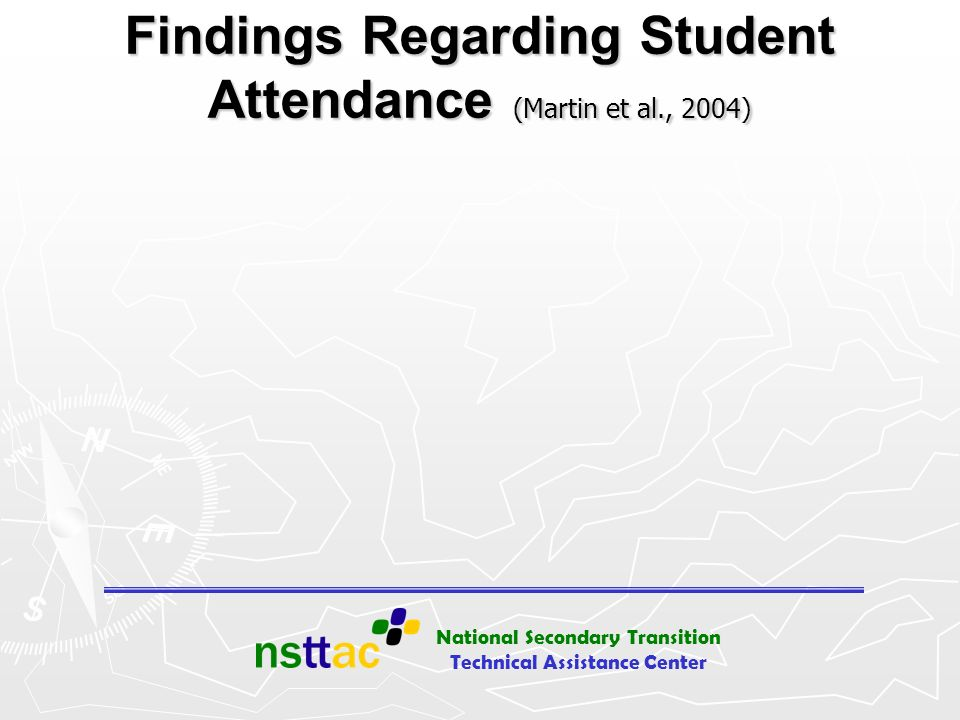 National Secondary Transition Technical Assistance Center When Students Attend Meetings (Martin et al., 2004) Parents knew the reason for the meeting and understood what was going on Parents knew the reason for the meeting and understood what was going on Special educators talked less Special educators talked less Parents, gen ed, and related services felt more comfortable saying what they thought Parents, gen ed, and related services felt more comfortable saying what they thought Administrators talked more about students strengths and interests Administrators talked more about students strengths and interests Parents and gen ed knew more of what to do next Parents and gen ed knew more of what to do next Gen Ed felt better when students attended Gen Ed felt better when students attended