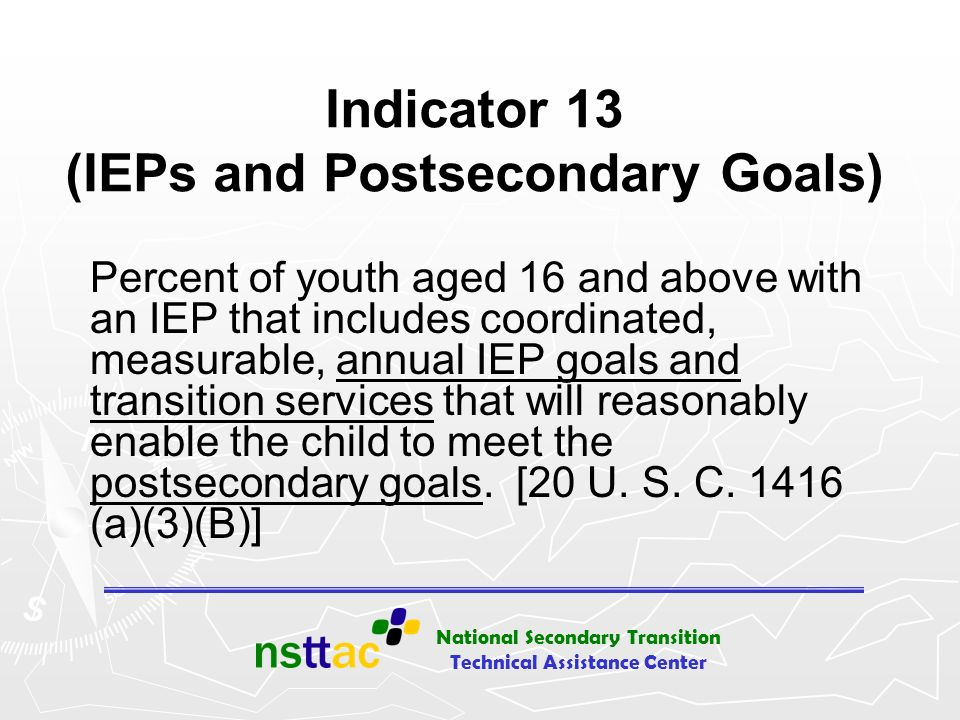 National Secondary Transition Technical Assistance Center Item #1 from I-13 Checklist: Postsecondary Goal or Goals Measurable = Countable An outcome, not a process Education or Training (required) Employment (required) Independent Living (when appropriate) Should reflect student input – first person, transition assessment
