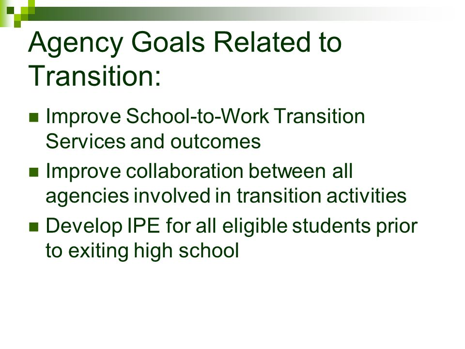 Agency Goals Related to Transition: Improve School-to-Work Transition Services and outcomes Improve collaboration between all agencies involved in transition activities Develop IPE for all eligible students prior to exiting high school