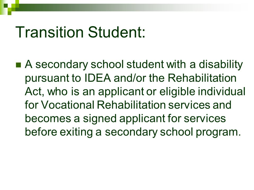 Transition Student: A secondary school student with a disability pursuant to IDEA and/or the Rehabilitation Act, who is an applicant or eligible individual for Vocational Rehabilitation services and becomes a signed applicant for services before exiting a secondary school program.