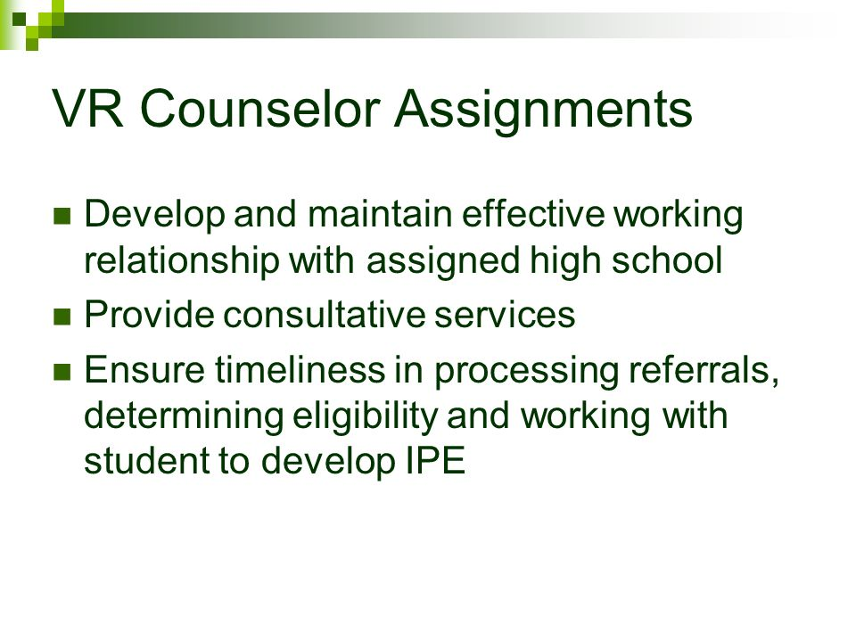 VR Counselor Assignments Develop and maintain effective working relationship with assigned high school Provide consultative services Ensure timeliness in processing referrals, determining eligibility and working with student to develop IPE