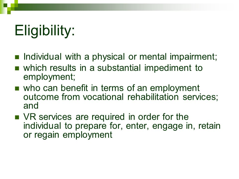 Eligibility: Individual with a physical or mental impairment; which results in a substantial impediment to employment; who can benefit in terms of an employment outcome from vocational rehabilitation services; and VR services are required in order for the individual to prepare for, enter, engage in, retain or regain employment