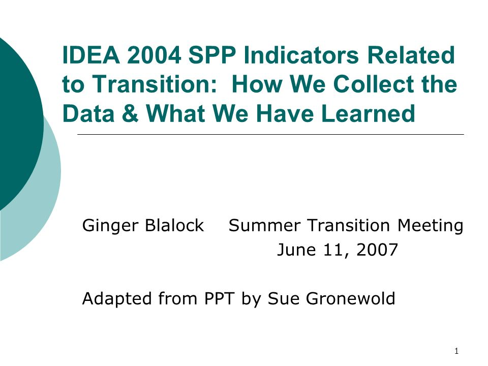 1 IDEA 2004 SPP Indicators Related to Transition: How We Collect the Data & What We Have Learned Ginger Blalock Summer Transition Meeting June 11, 2007 Adapted from PPT by Sue Gronewold