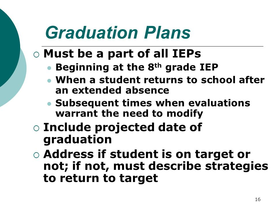 16 Graduation Plans Must be a part of all IEPs Beginning at the 8 th grade IEP When a student returns to school after an extended absence Subsequent times when evaluations warrant the need to modify Include projected date of graduation Address if student is on target or not; if not, must describe strategies to return to target