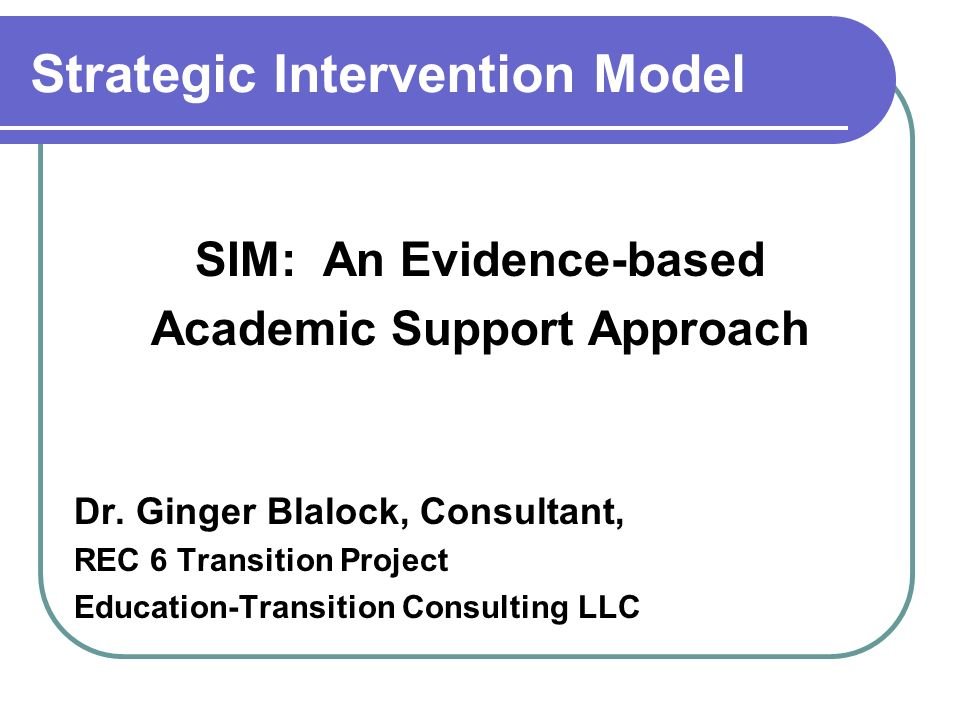 Strategic Intervention Model SIM: An Evidence-based Academic Support Approach Dr. Ginger Blalock, Consultant, REC 6 Transition Project Education-Trans
