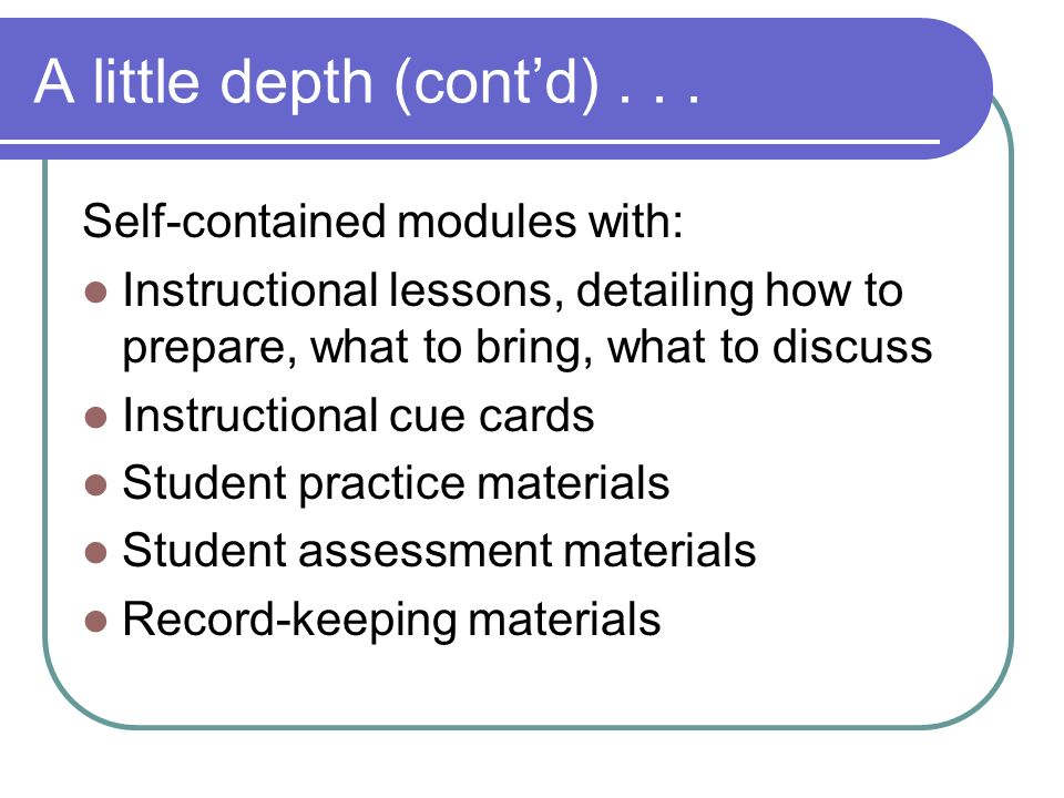 A little depth (contd)... Self-contained modules with: Instructional lessons, detailing how to prepare, what to bring, what to discuss Instructional c