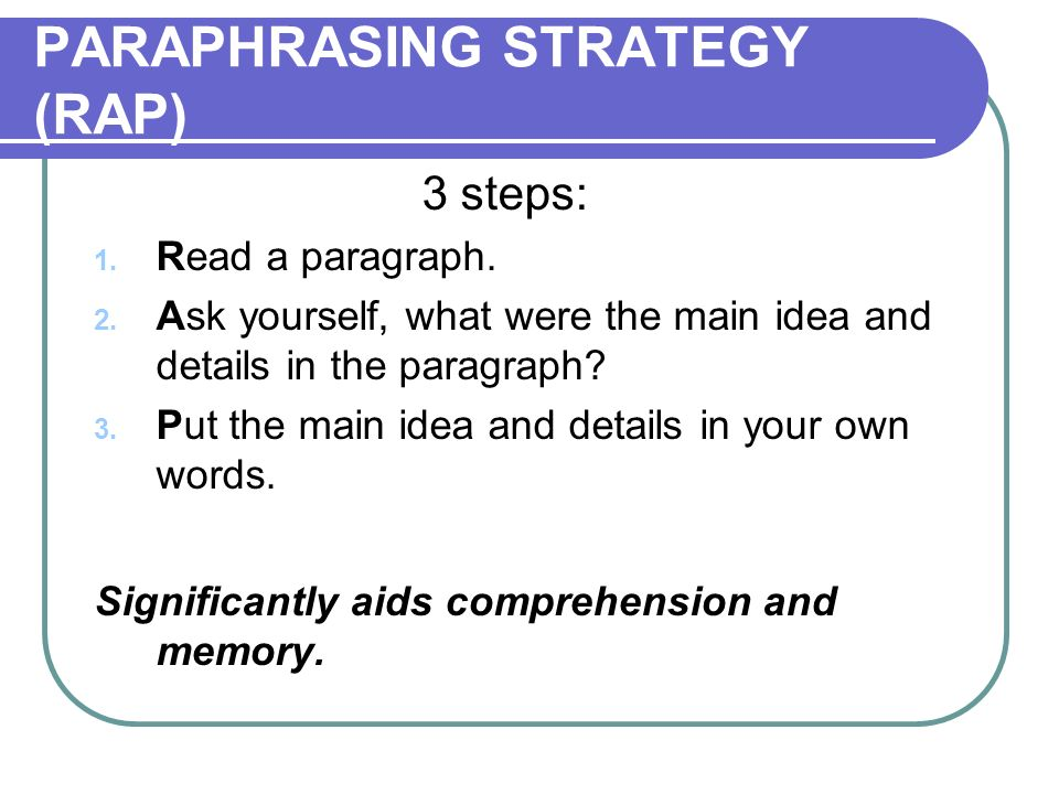 PARAPHRASING STRATEGY (RAP) 3 steps: 1. Read a paragraph. 2. Ask yourself, what were the main idea and details in the paragraph? 3. Put the main idea