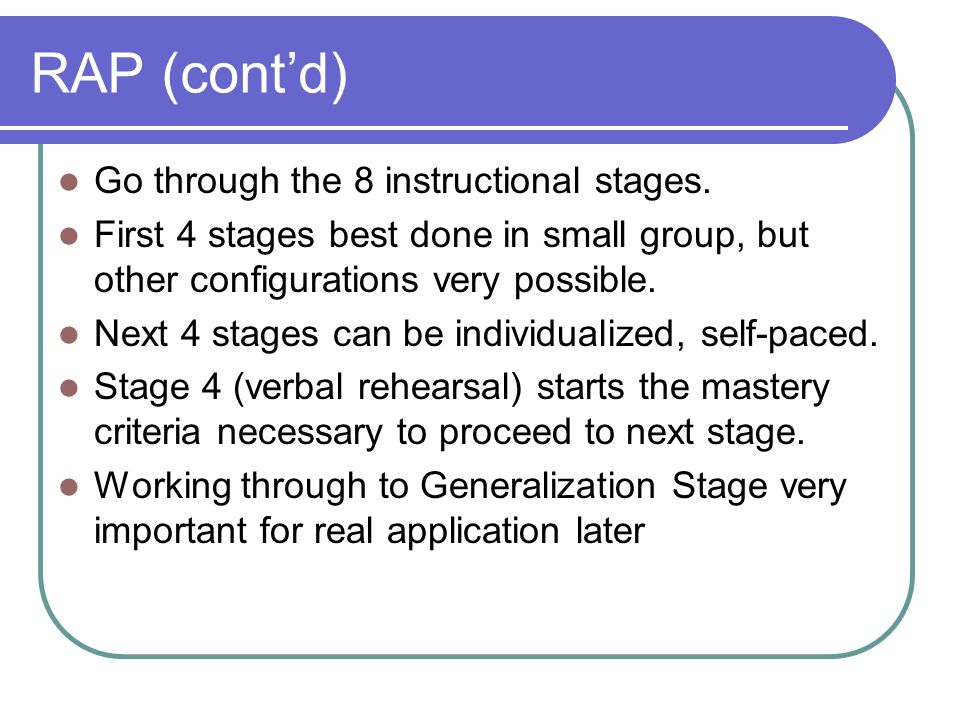 RAP (contd) Go through the 8 instructional stages. First 4 stages best done in small group, but other configurations very possible. Next 4 stages can