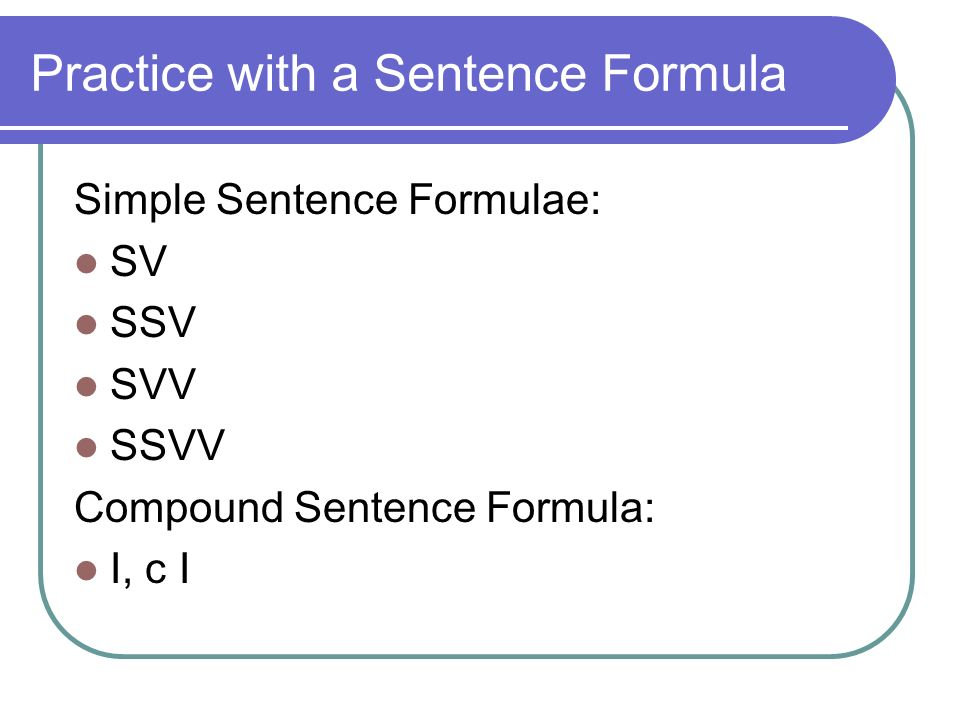Practice with a Sentence Formula Simple Sentence Formulae: SV SSV SVV SSVV Compound Sentence Formula: I, c I