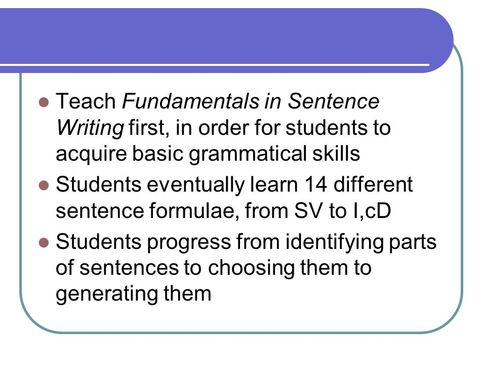 Teach Fundamentals in Sentence Writing first, in order for students to acquire basic grammatical skills Students eventually learn 14 different sentenc