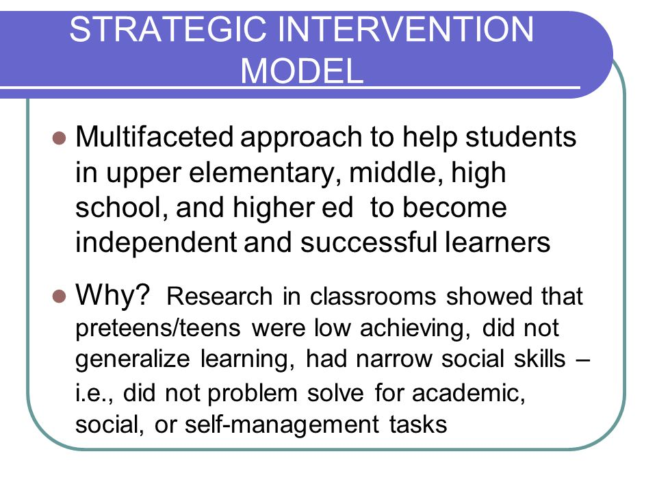 STRATEGIC INTERVENTION MODEL Multifaceted approach to help students in upper elementary, middle, high school, and higher ed to become independent and