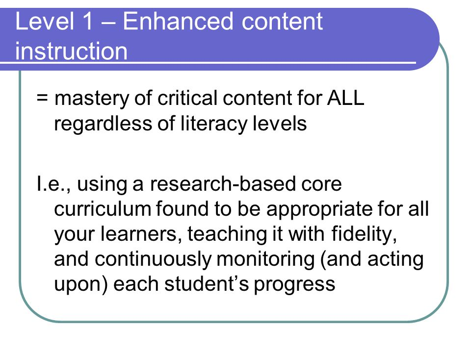 Level 1 – Enhanced content instruction = mastery of critical content for ALL regardless of literacy levels I.e., using a research-based core curriculu
