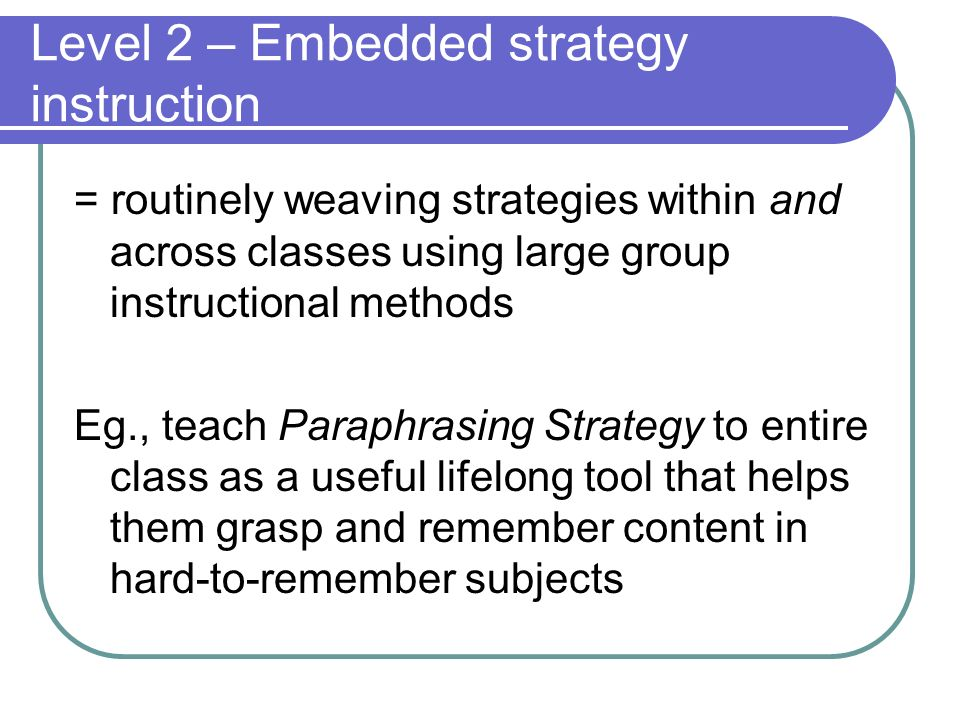 Level 2 – Embedded strategy instruction = routinely weaving strategies within and across classes using large group instructional methods Eg., teach Pa