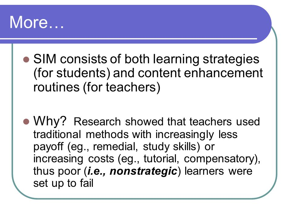 More… SIM consists of both learning strategies (for students) and content enhancement routines (for teachers) Why? Research showed that teachers used