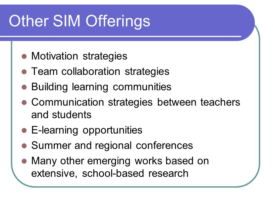 Other SIM Offerings Motivation strategies Team collaboration strategies Building learning communities Communication strategies between teachers and st
