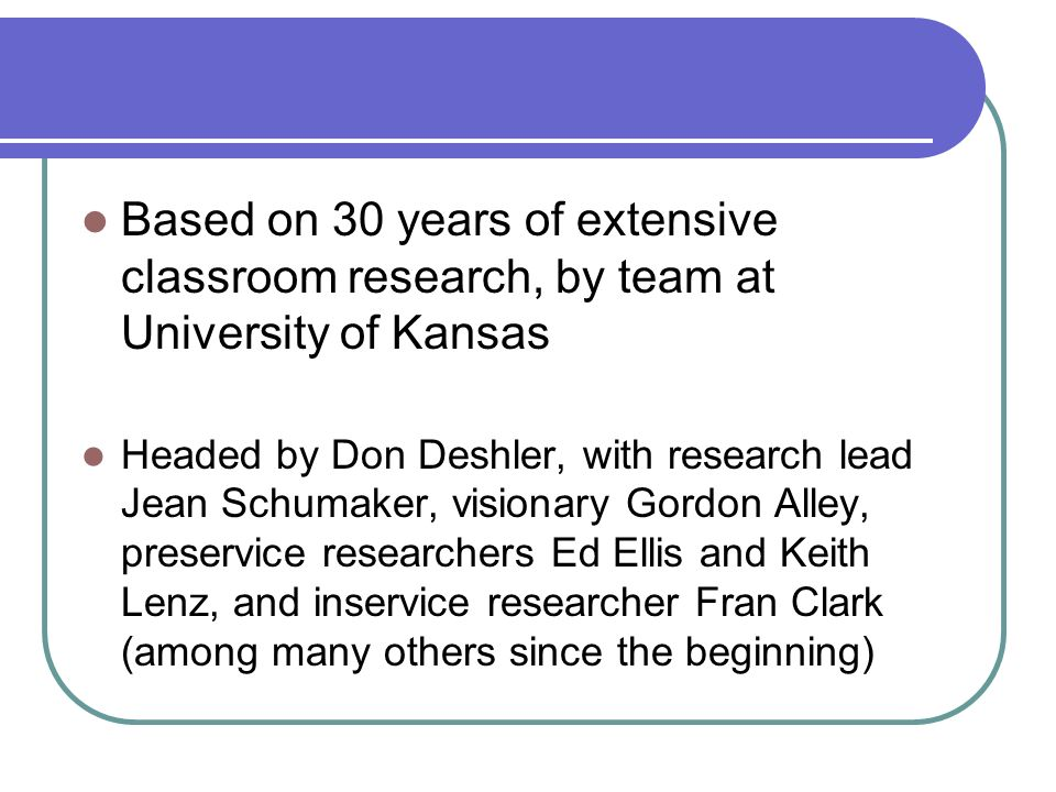 Based on 30 years of extensive classroom research, by team at University of Kansas Headed by Don Deshler, with research lead Jean Schumaker, visionary