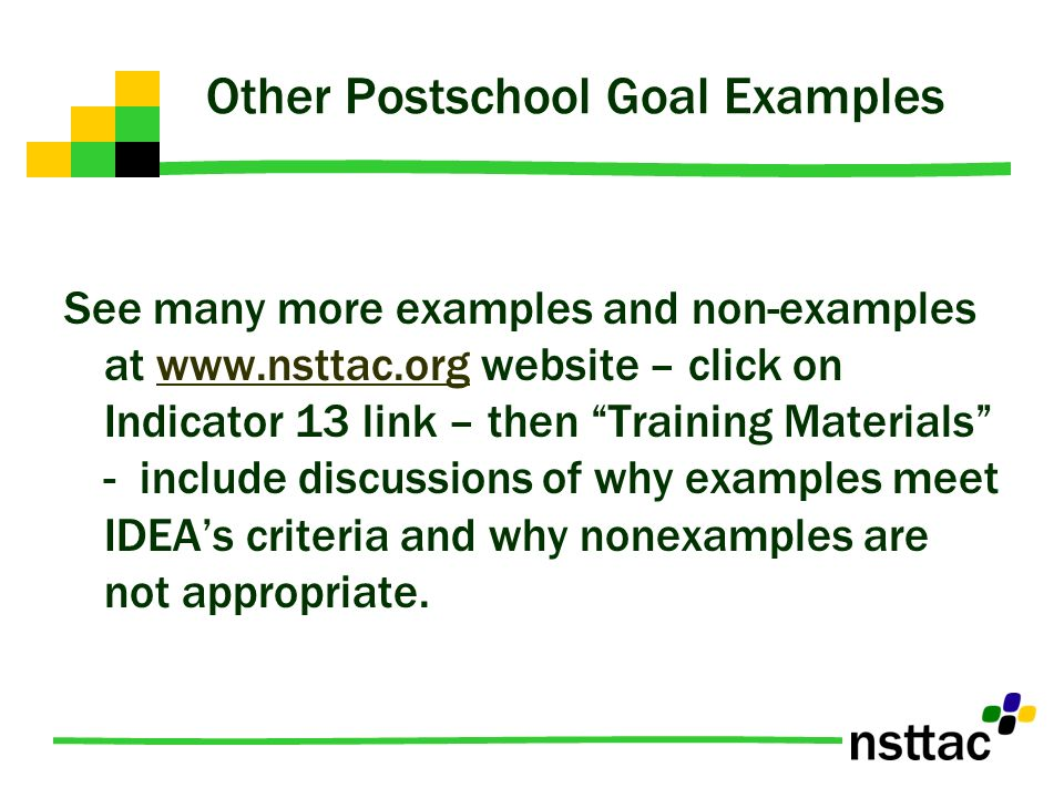 Other Postschool Goal Examples See many more examples and non-examples at www.nsttac.org website – click on Indicator 13 link – then Training Material