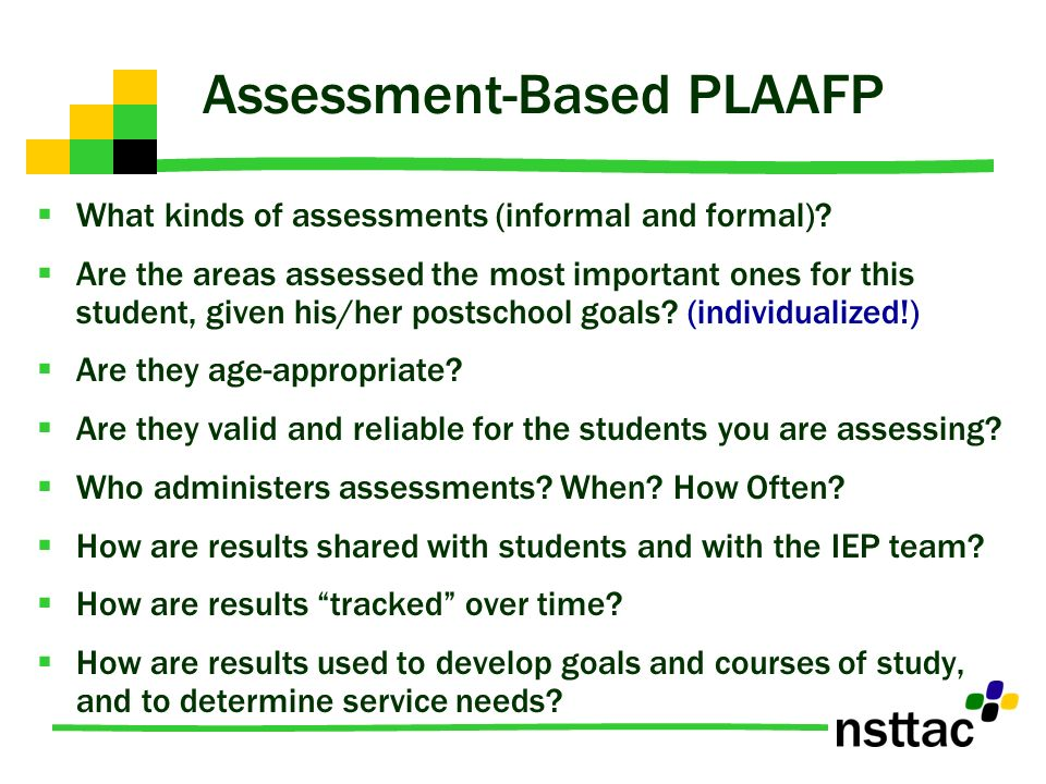 Assessment-Based PLAAFP What kinds of assessments (informal and formal)? Are the areas assessed the most important ones for this student, given his/he