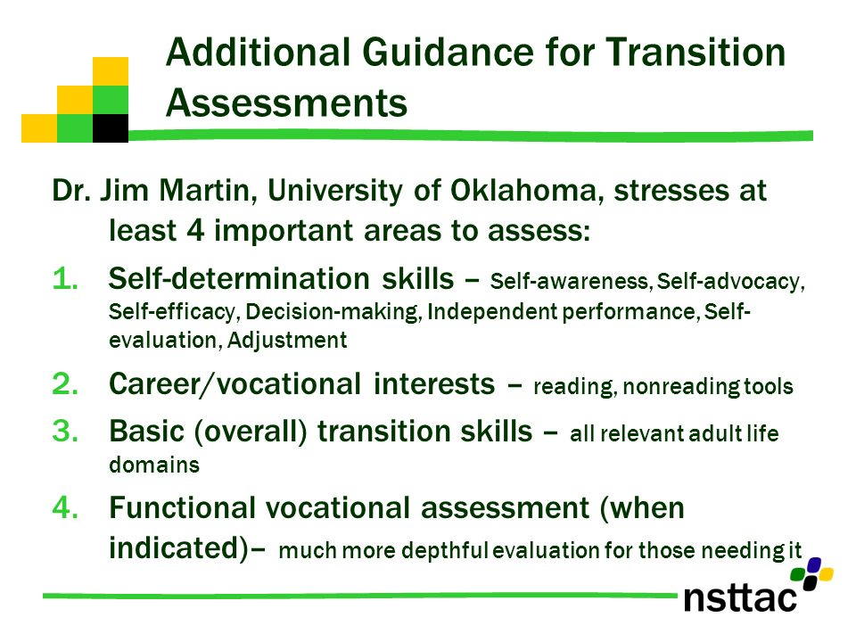 Additional Guidance for Transition Assessments Dr. Jim Martin, University of Oklahoma, stresses at least 4 important areas to assess: 1.Self-determina