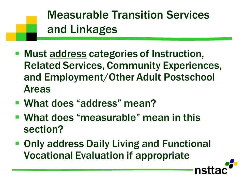 Measurable Transition Services and Linkages Must address categories of Instruction, Related Services, Community Experiences, and Employment/Other Adul