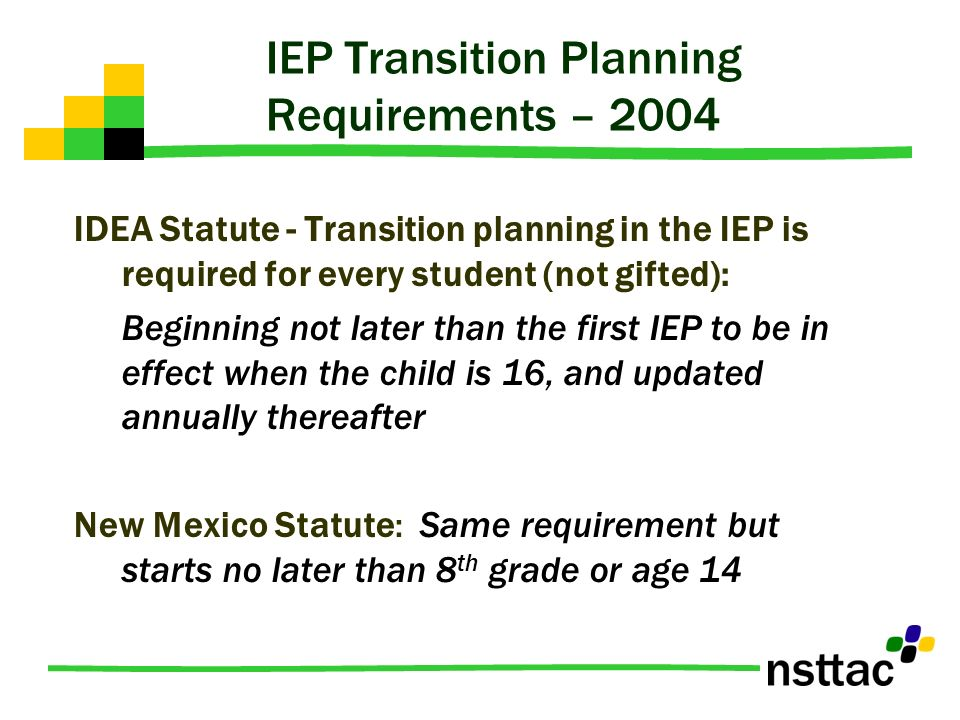 IEP Transition Planning Requirements – 2004 IDEA Statute - Transition planning in the IEP is required for every student (not gifted): Beginning not la