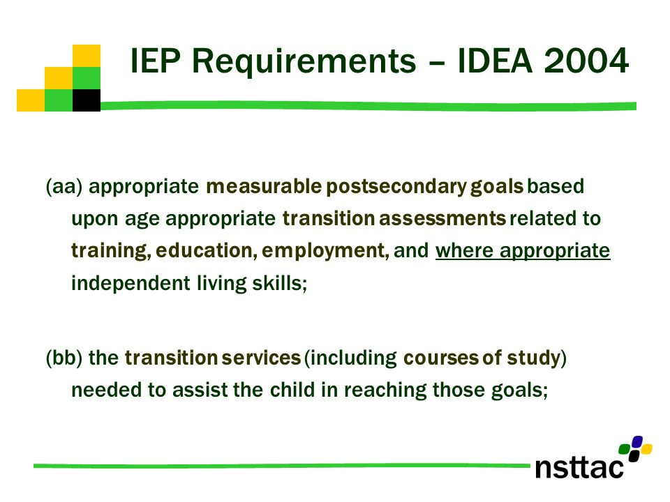 IEP Requirements – IDEA 2004 (aa) appropriate measurable postsecondary goals based upon age appropriate transition assessments related to training, ed