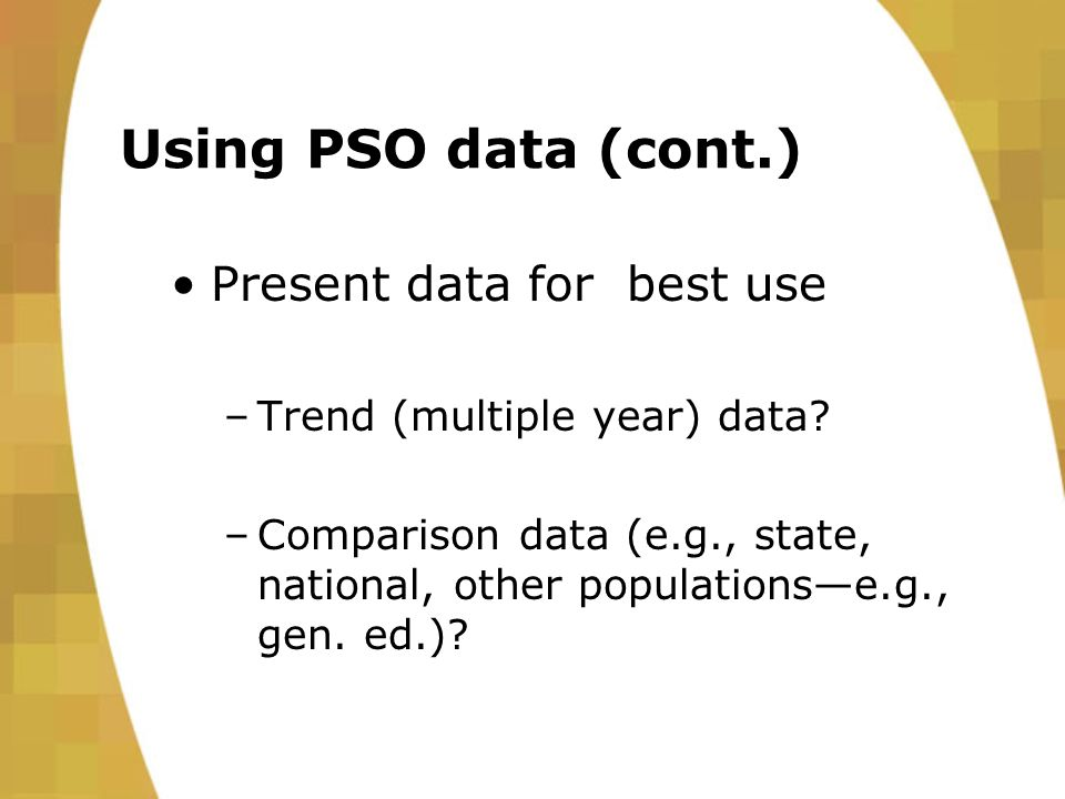 Using PSO data (cont.) Present data for best use –Trend (multiple year) data.