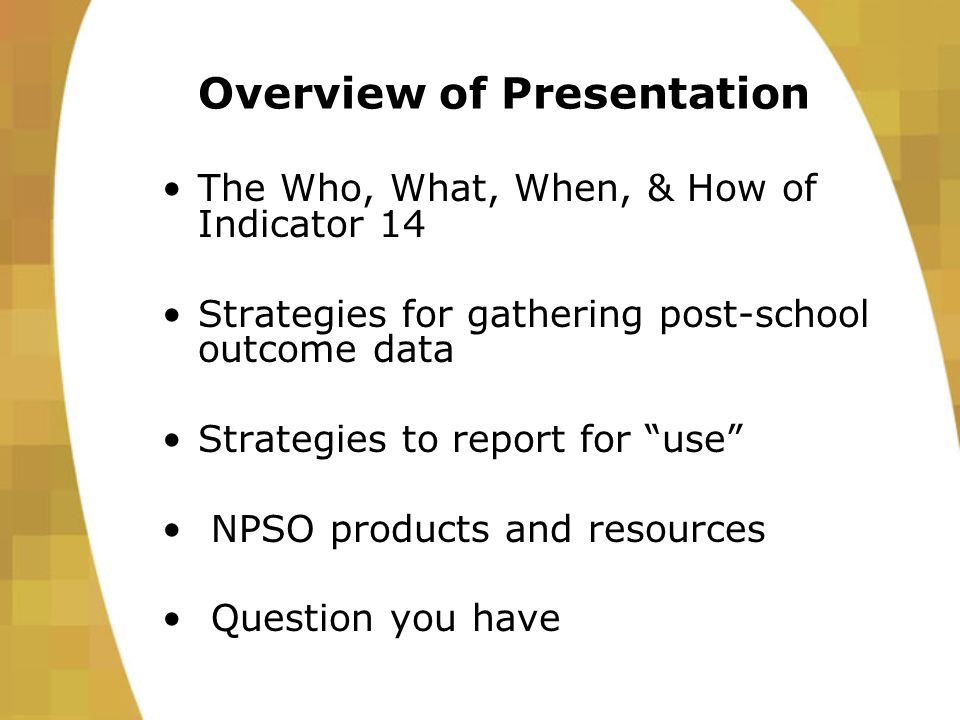 Overview of Presentation The Who, What, When, & How of Indicator 14 Strategies for gathering post-school outcome data Strategies to report for use NPSO products and resources Question you have