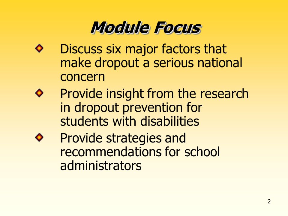 2 Module Focus Discuss six major factors that make dropout a serious national concern Provide insight from the research in dropout prevention for students with disabilities Provide strategies and recommendations for school administrators