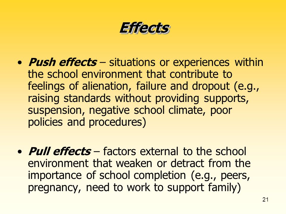 21 Push effects – situations or experiences within the school environment that contribute to feelings of alienation, failure and dropout (e.g., raising standards without providing supports, suspension, negative school climate, poor policies and procedures) Pull effects – factors external to the school environment that weaken or detract from the importance of school completion (e.g., peers, pregnancy, need to work to support family) EffectsEffects