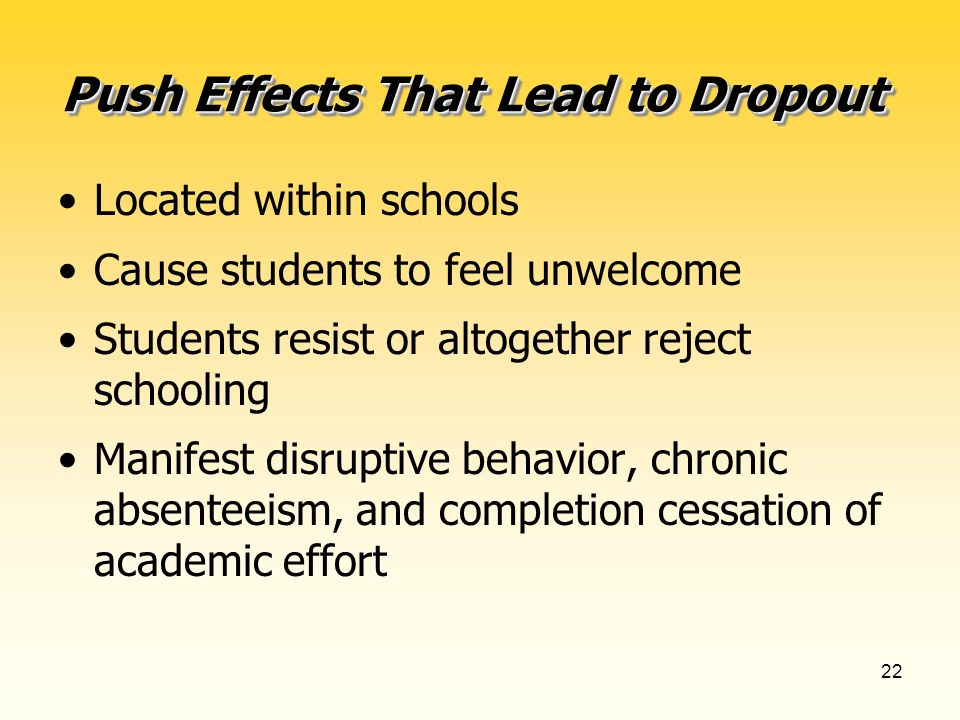 22 Push Effects That Lead to Dropout Located within schools Cause students to feel unwelcome Students resist or altogether reject schooling Manifest disruptive behavior, chronic absenteeism, and completion cessation of academic effort