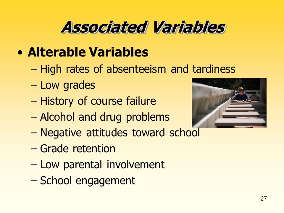 27 Alterable Variables –High rates of absenteeism and tardiness –Low grades –History of course failure –Alcohol and drug problems –Negative attitudes toward school –Grade retention –Low parental involvement –School engagement Associated Variables