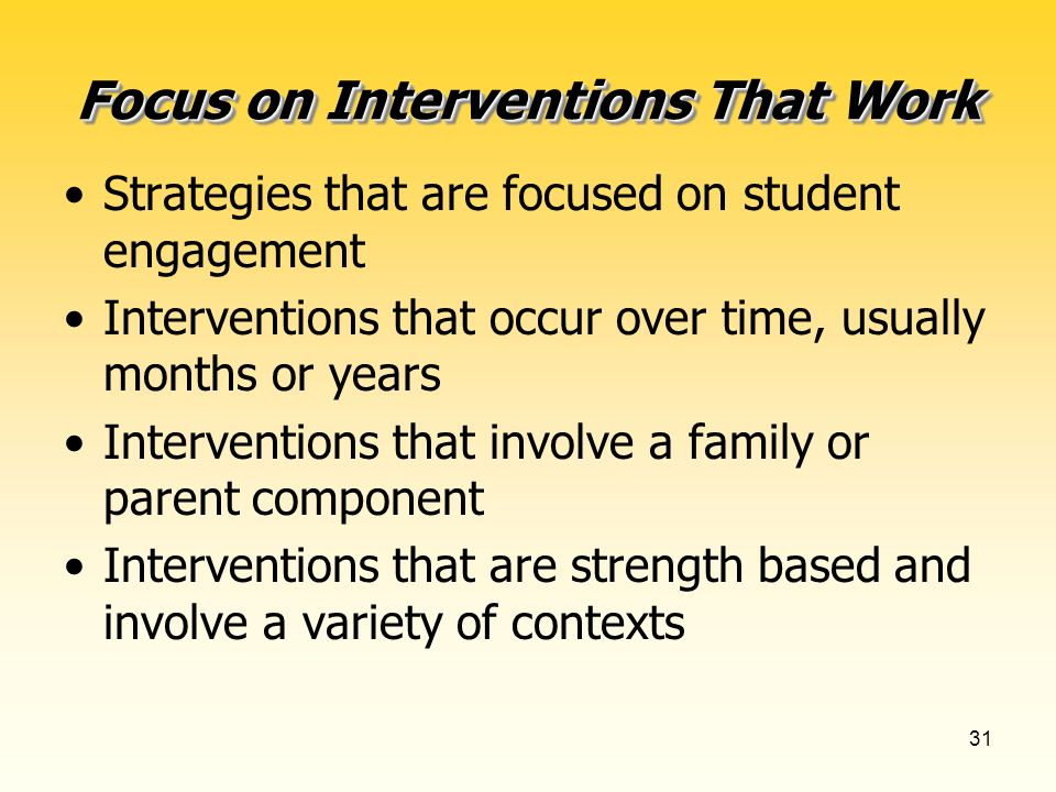 31 Focus on Interventions That Work Strategies that are focused on student engagement Interventions that occur over time, usually months or years Interventions that involve a family or parent component Interventions that are strength based and involve a variety of contexts
