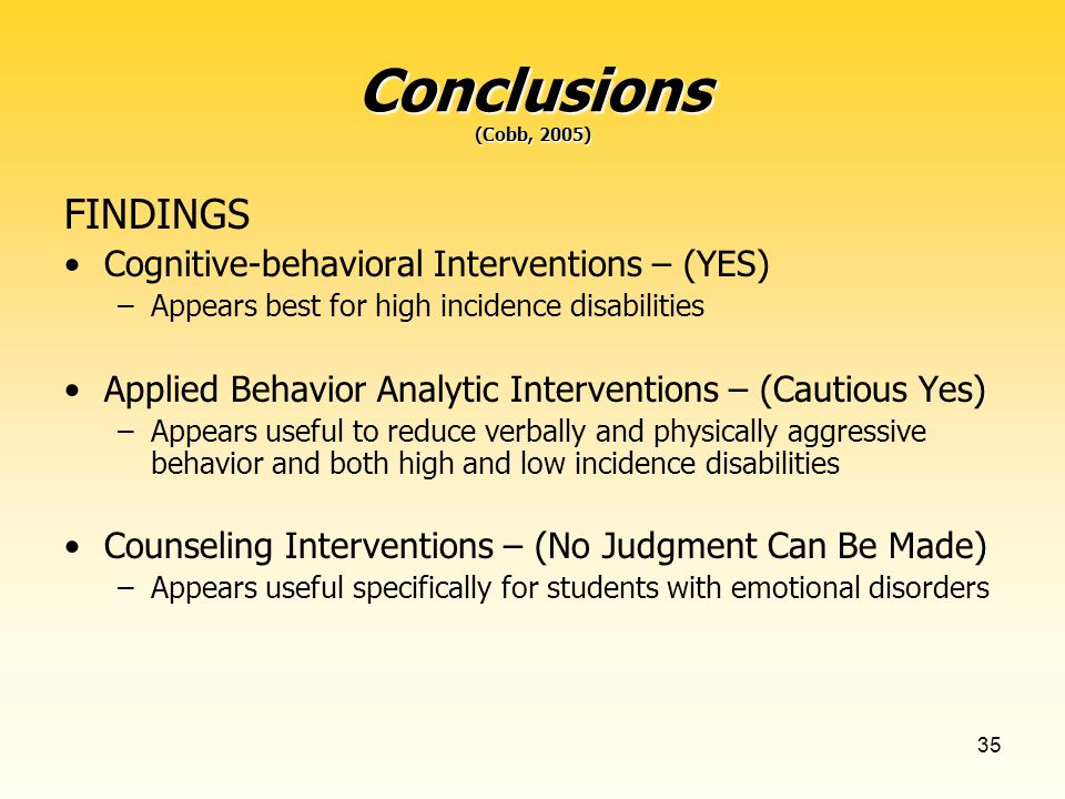 35 Conclusions (Cobb, 2005) FINDINGS Cognitive-behavioral Interventions – (YES) –Appears best for high incidence disabilities Applied Behavior Analytic Interventions – (Cautious Yes) –Appears useful to reduce verbally and physically aggressive behavior and both high and low incidence disabilities Counseling Interventions – (No Judgment Can Be Made) –Appears useful specifically for students with emotional disorders