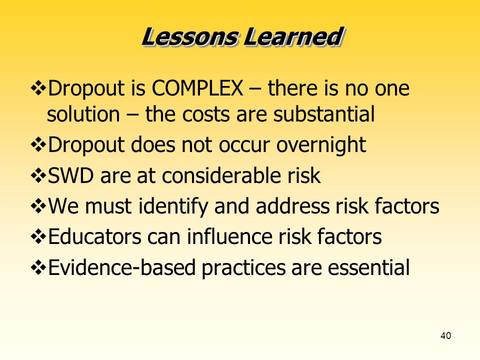 40 Lessons Learned Dropout is COMPLEX – there is no one solution – the costs are substantial Dropout does not occur overnight SWD are at considerable risk We must identify and address risk factors Educators can influence risk factors Evidence-based practices are essential