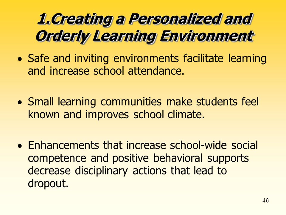 46 1.Creating a Personalized and Orderly Learning Environment Safe and inviting environments facilitate learning and increase school attendance.