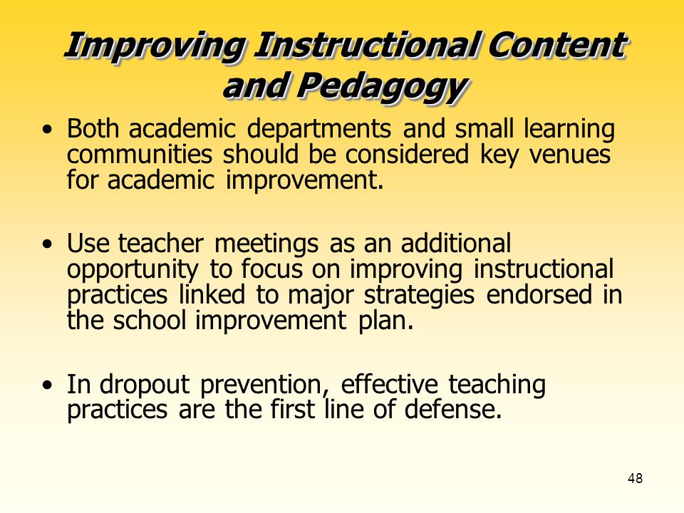 48 Improving Instructional Content and Pedagogy Both academic departments and small learning communities should be considered key venues for academic improvement.